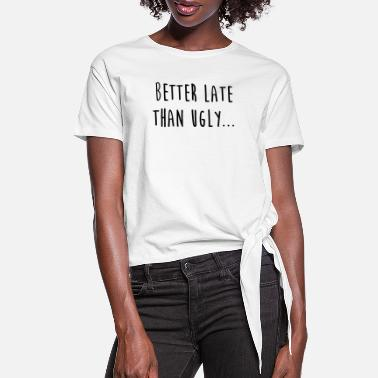 Ugly Better late than ugly - Party - Funny Quote - Women's Knotted T-Shirt