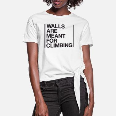 Clilmber walls are meant - Women's Knotted T-Shirt