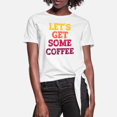 Grad School LET'S GET SOME COFFEE. - Women's Knotted T-Shirt