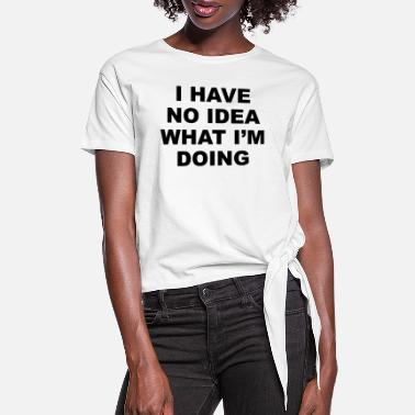 Idea I have no idea what i'm doing - Women's Knotted T-Shirt