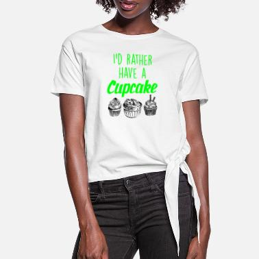 Baker I would rather have a cupcake - Women's Knotted T-Shirt