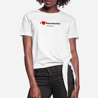 Reproduction I Love Reproduction - Women's Knotted T-Shirt