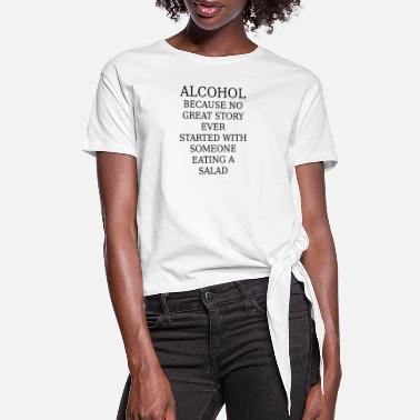 Salad Alcohol because no great story stated with a salad - Women's Knotted T-Shirt