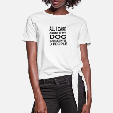 People All I Care About Is My Dog And Like Maybe 3 People - Women's Knotted T-Shirt