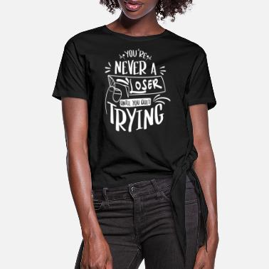 Wisdom You're Never Loser Until You Quit Trying - Women's Knotted T-Shirt