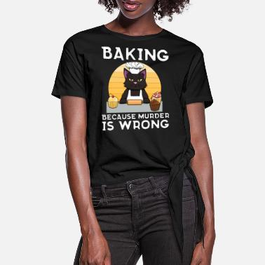 Baker Cat Baking because murder is wrong Funny - Women's Knotted T-Shirt