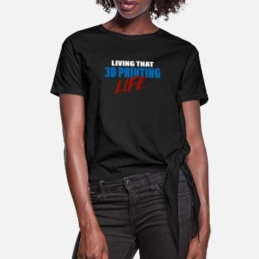 Printing Living That 3D Printing Life Design for 3D Printer - Women's Knotted T-Shirt