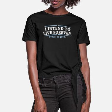 I Intend To Live Forever So Far So Good - Women's Knotted T-Shirt