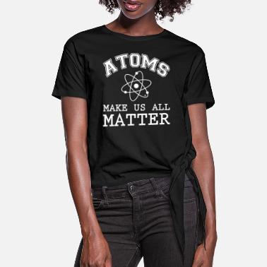 Bill Nye The Science Guy Atoms Make Us All Matter Geek Science Funny The Bi - Women's Knotted T-Shirt
