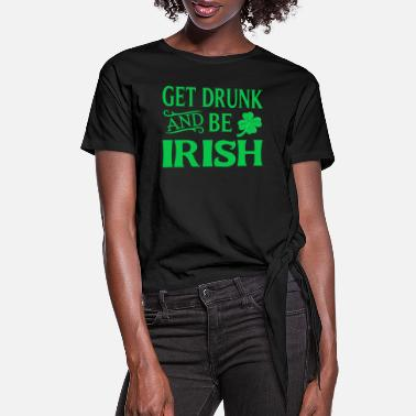 St. Patrick's Day T-Shirt - Get Drunk And Be Irish - Women's Knotted T-Shirt