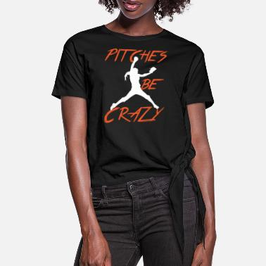 Pitch Softball Pitches Be Crazy - Women's Knotted T-Shirt