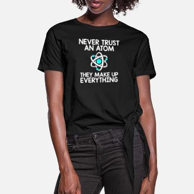 Atom Never Trust An Atom, They Make Up Everything - Women's Knotted T-Shirt