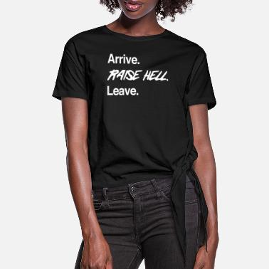 Arrive. Raise Hell. Leave - Women's Knotted T-Shirt