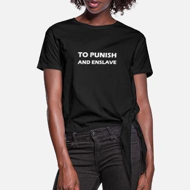 Enslavement to punish and enslave - Women's Knotted T-Shirt