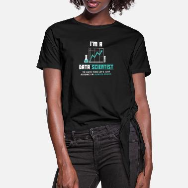 Science I'm a Data Scientist - I'm always right - Women's Knotted T-Shirt