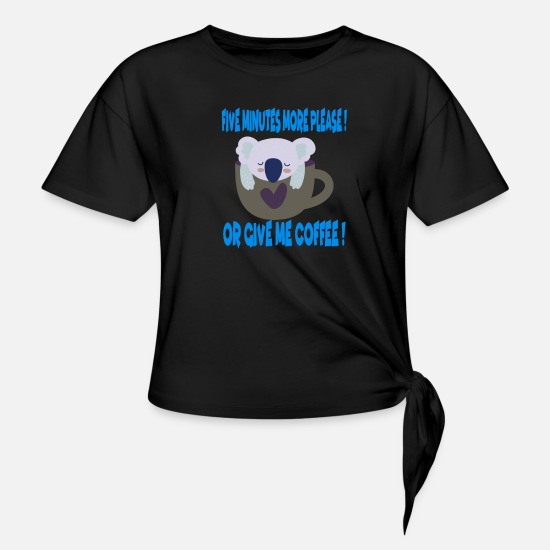 Pet T-Shirts - Five More Minutes Please or give me Coffee Koala - Women's Knotted T-Shirt black