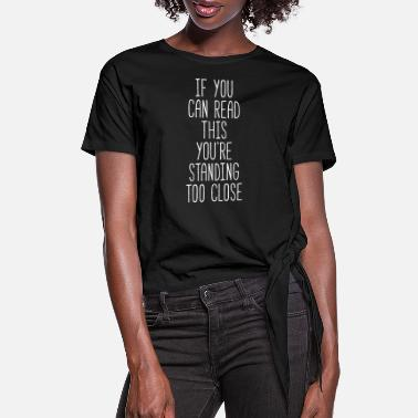 Standing You're standing too close Funny Unique T-shirt - Women's Knotted T-Shirt
