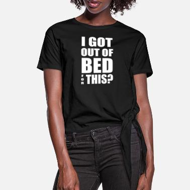 Got Out I Got Out Of Bed For This - Women's Knotted T-Shirt