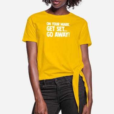 Set On Your Mark, Get Set, Go Away Adult Funny - Women's Knotted T-Shirt