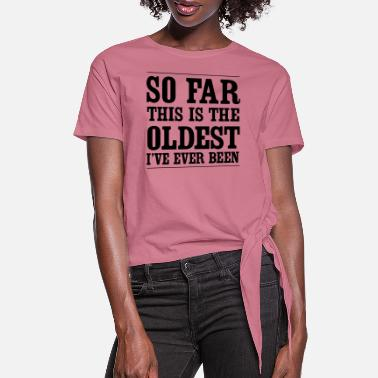 Funny Birthday Sayings So far this is the oldest I've ever been - Women's Knotted T-Shirt