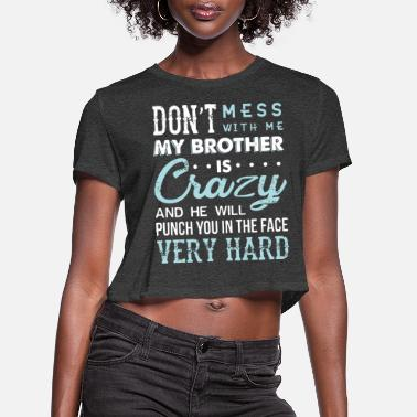 Don't mess with me my brother is crazy and he will - Women's Cropped T-Shirt
