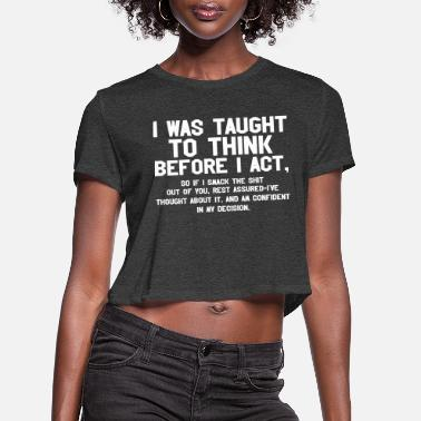 Act I Was Taught To Think Before I Act - Women's Cropped T-Shirt