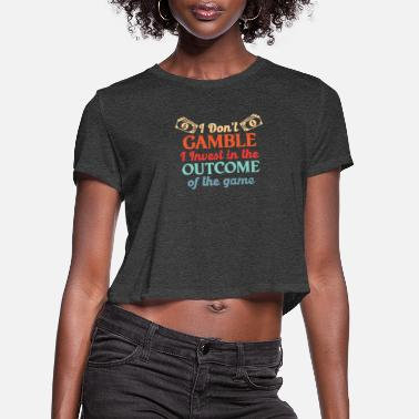 I Don't Gamble I Invest In The Outcome Of The Game - Women's Cropped T-Shirt