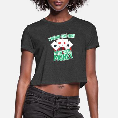 Holdem I bought this shirt with your money - Women's Cropped T-Shirt