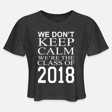 WE DON T KEEP CALM WE RE THE CLASS OF 2018 - Women's Cropped T-Shirt