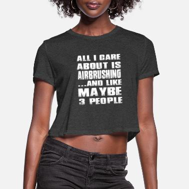 Airbrush Airbrushing - All I care about and like 3 people - Women's Cropped T-Shirt