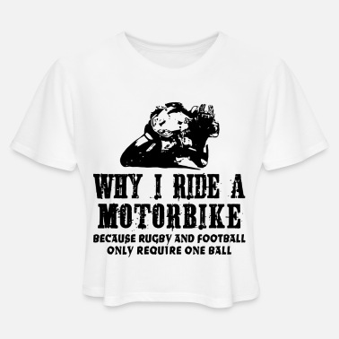 Motorbike Why I Ride A Motorbike because rugby and football - Women's Cropped T-Shirt