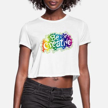 Creativity Be Creative - Women's Cropped T-Shirt