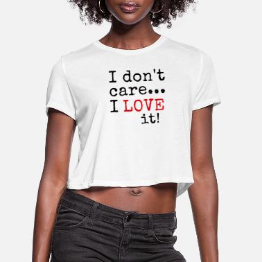 I Love It i don't care i love it t shirts - Women's Cropped T-Shirt