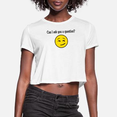 Question can i ask you a question - Women's Cropped T-Shirt