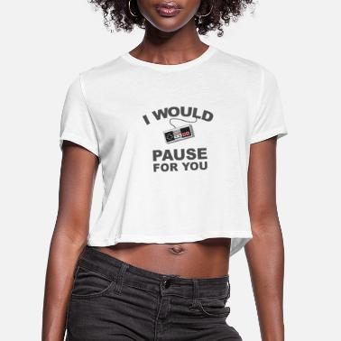 I would pause forI would pause for you Retro gamer - Women's Cropped T-Shirt