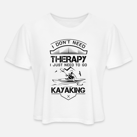 Therapy T-Shirts - I Don't Need Therapy Just to Go Kayaking - Women's Cropped T-Shirt white