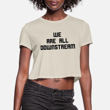Ecofriendly We Are All Downstream - Women's Cropped T-Shirt