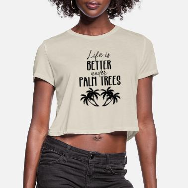 Palm Trees LIFE BETTER UNDER PALM TREES PALM PALM TREES GIFT - Women's Cropped T-Shirt