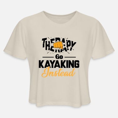 And Go Kayaking Funny Kayak Shirt Go Kayaking Instead - Women's Cropped T-Shirt
