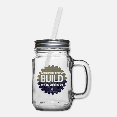Building Whatever good things we build end up building us - Mason Jar
