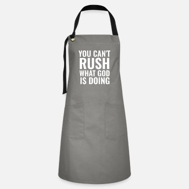 Really You Can't Rush What God Is Doing - Christian Quote - Artisan Apron