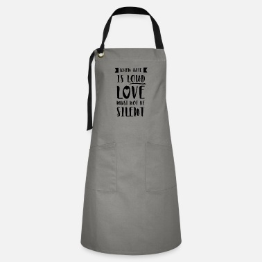 Loud When Hate Is Loud Love Must Not Be Silent - Artisan Apron