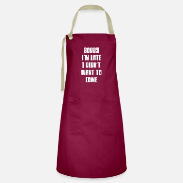 Sorry Sorry Im Late I Didnt Want To Come Slogan Pun Gift - Artisan Apron