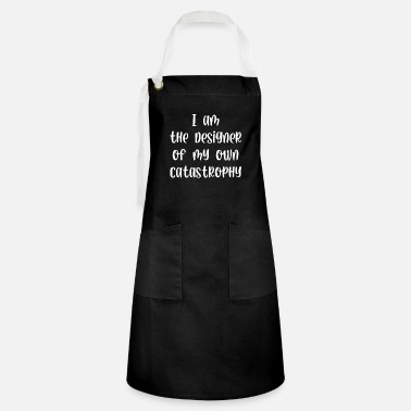 Catastrophy I am the designer of my own catastrophy - Artisan Apron