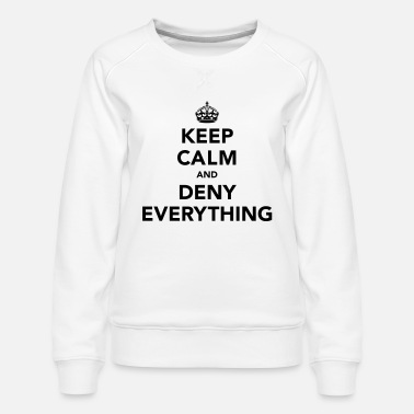 Keep Calm Keep Calm And Deny Everything - Women's Premium Sweatshirt
