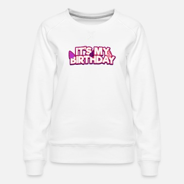 Funny Birthday It's My Birthday! - Women's Premium Sweatshirt