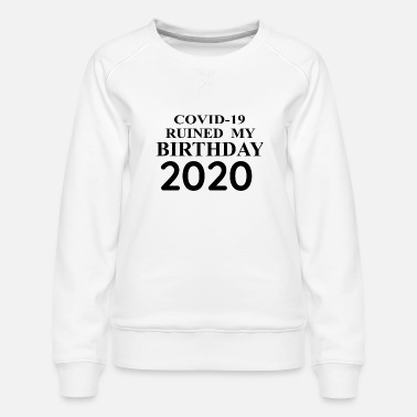 quarantined birthday, covid 19 ruined my birthday - Women's Premium Sweatshirt