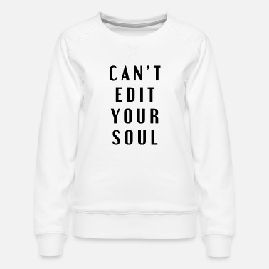Cant Edit Your Soul - Women's Premium Sweatshirt