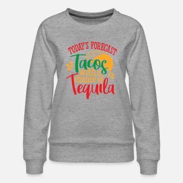 Mexican Today Forecast Tacos with Tequila - Women's Premium Sweatshirt