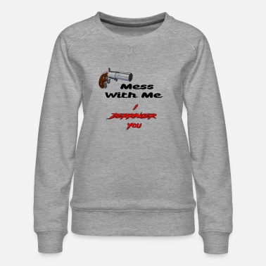 Derringers Mess With Me, I Derringer You - Women's Premium Sweatshirt